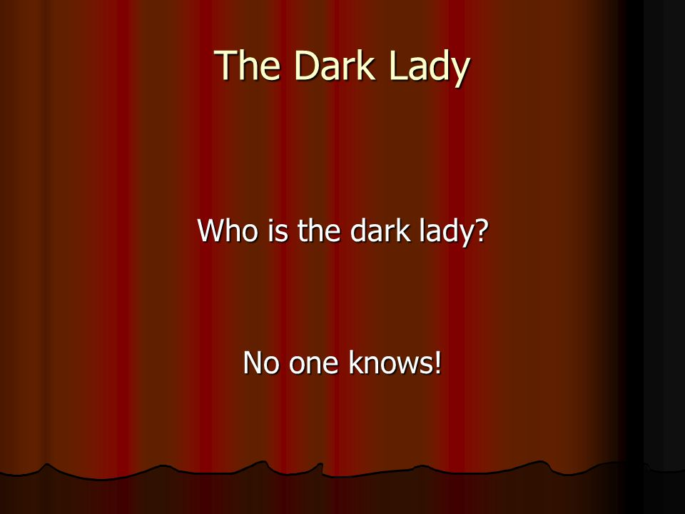 The Dark Lady Who is the dark lady? No one knows!