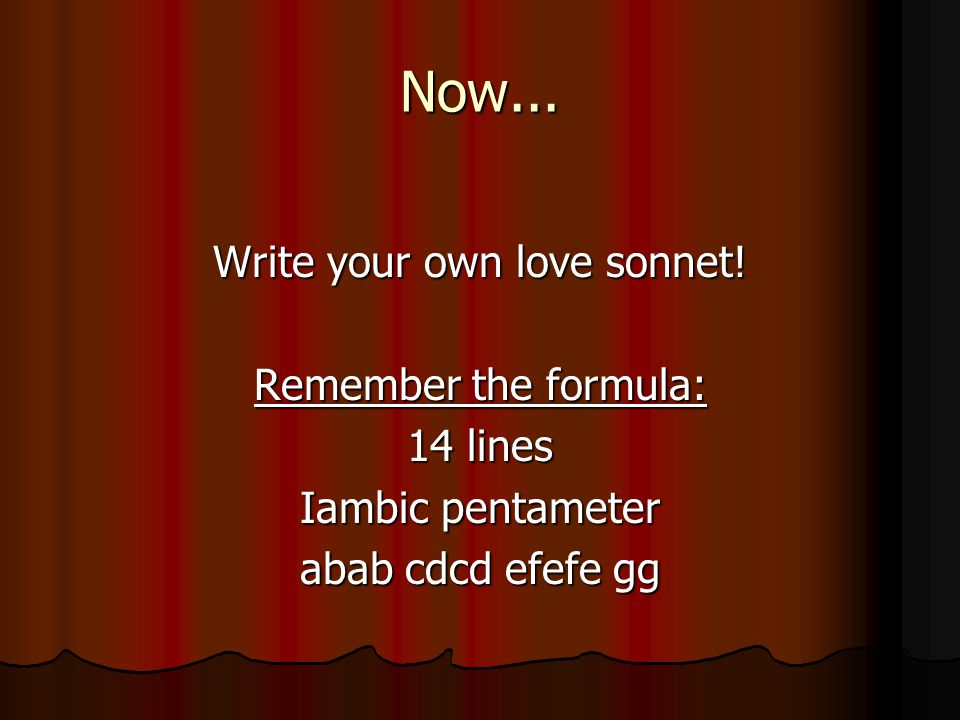 Now... Write your own love sonnet! Remember the formula: 14 lines Iambic pentameter abab cdcd efefe gg