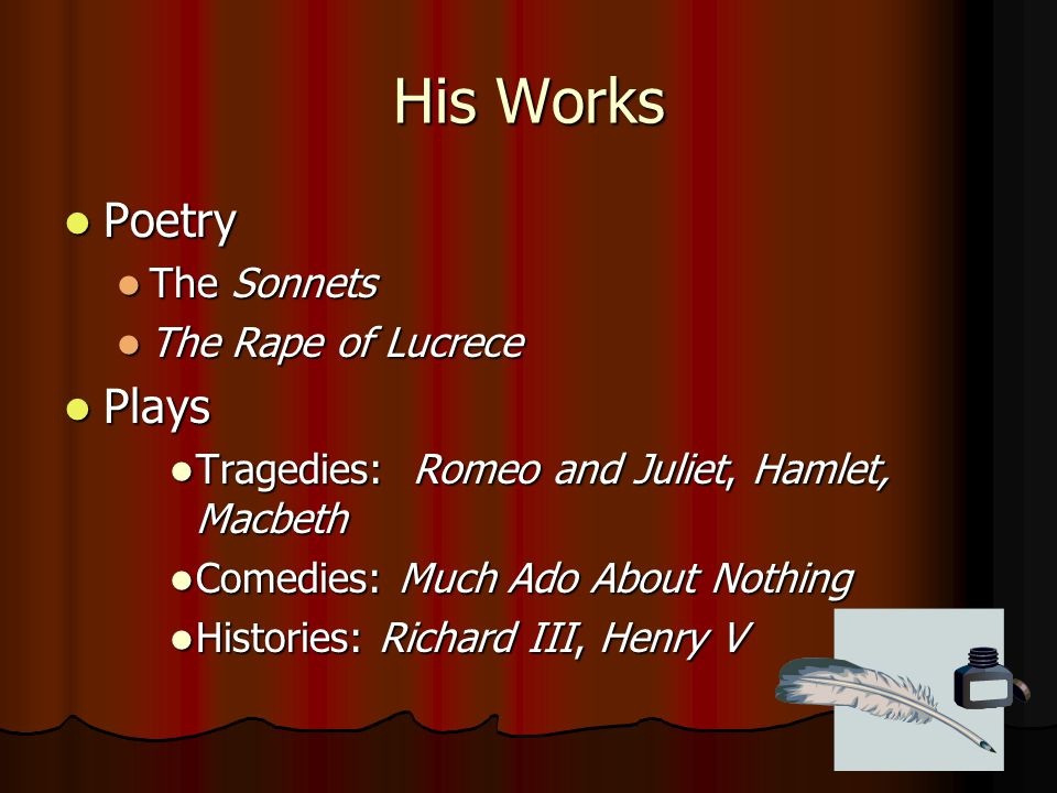 His Works Poetry Poetry The Sonnets The Sonnets The Rape of Lucrece The Rape of Lucrece Plays Plays Tragedies: Romeo and Juliet, Hamlet, Macbeth Trage