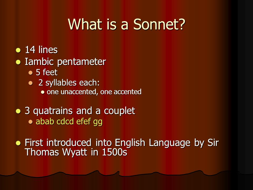 What is a Sonnet? 14 lines 14 lines Iambic pentameter Iambic pentameter 5 feet 5 feet 2 syllables each: 2 syllables each: one unaccented, one accented