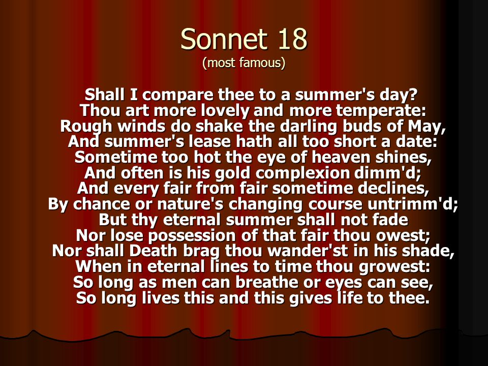 Sonnet 18 (most famous) Shall I compare thee to a summer's day? Thou art more lovely and more temperate: Rough winds do shake the darling buds of May,