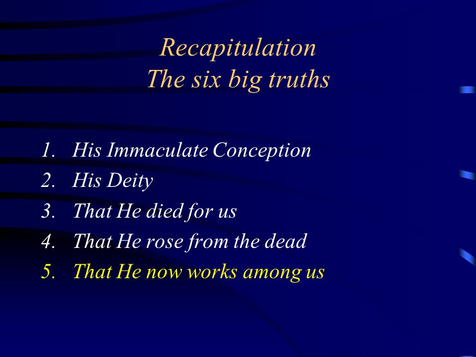 Recapitulation The six big truths 1.His Immaculate Conception 2.His Deity 3.That He died for us 4.That He rose from the dead 5.That He now works among us