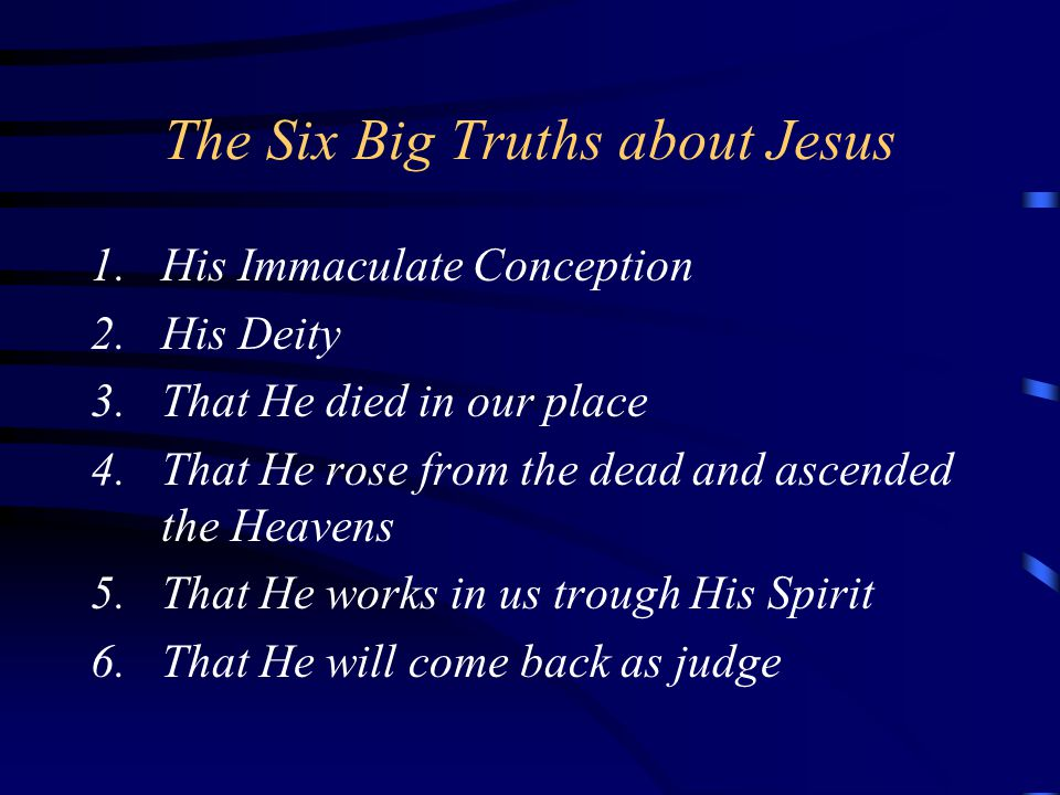 The Six Big Truths about Jesus 1.His Immaculate Conception 2.His Deity 3.That He died in our place 4.That He rose from the dead and ascended the Heavens 5.That He works in us trough His Spirit 6.That He will come back as judge
