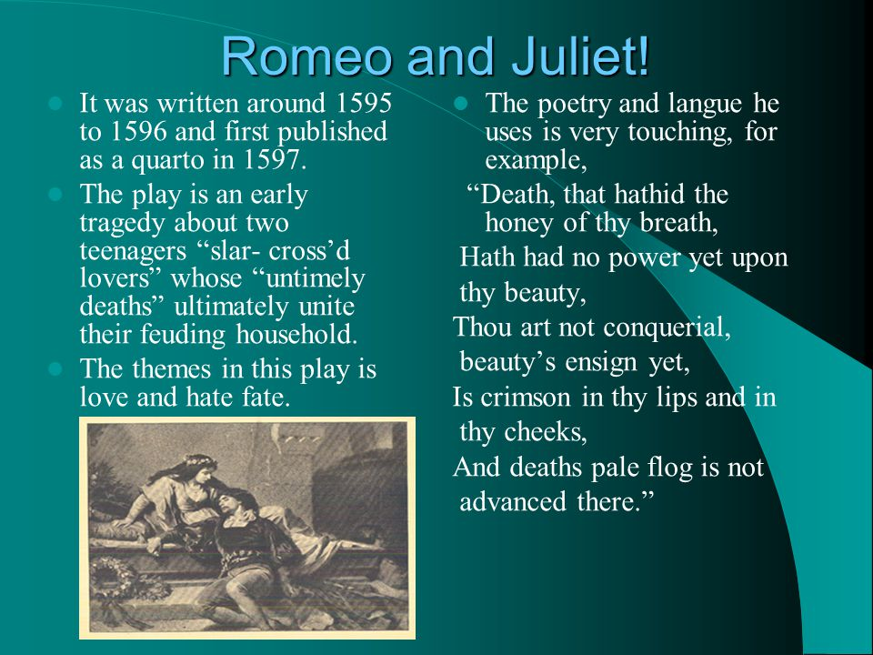 Romeo and Juliet. It was written around 1595 to 1596 and first published as a quarto in 1597.