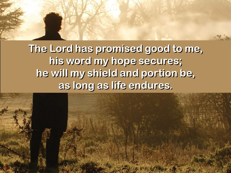 The Lord has promised good to me, his word my hope secures; he will my shield and portion be, as long as life endures.