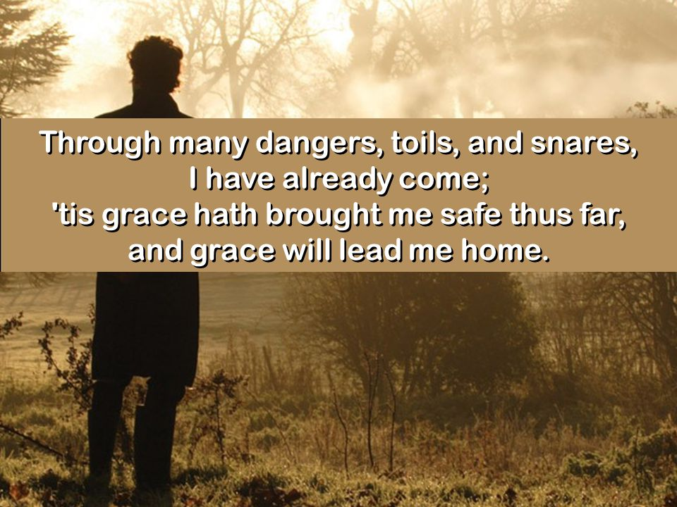 Through many dangers, toils, and snares, I have already come; tis grace hath brought me safe thus far, and grace will lead me home.