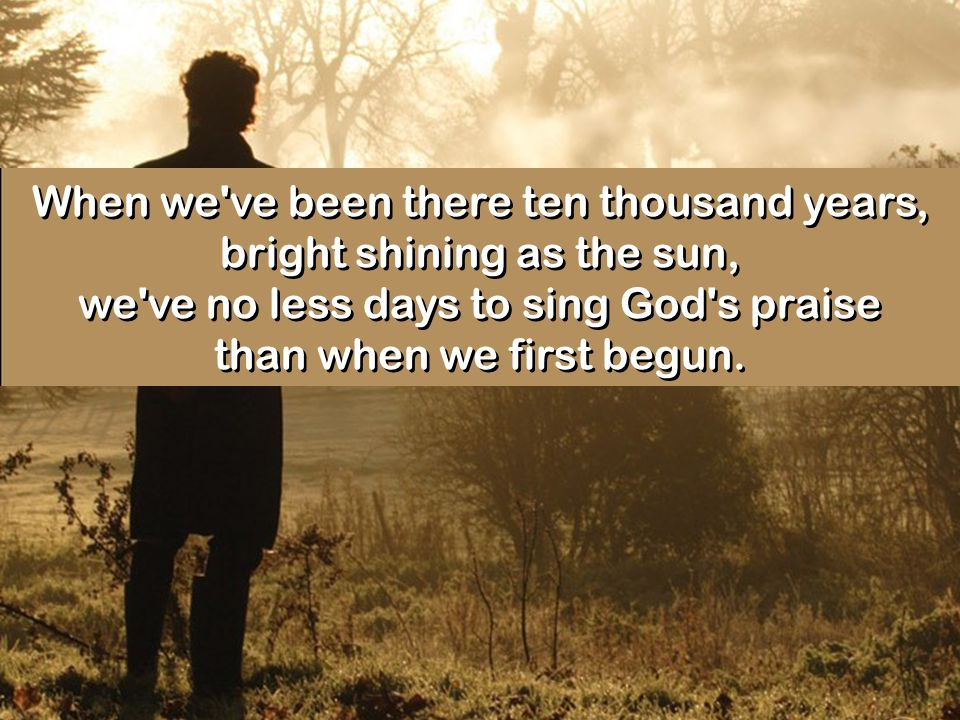 When we ve been there ten thousand years, bright shining as the sun, we ve no less days to sing God s praise than when we first begun.
