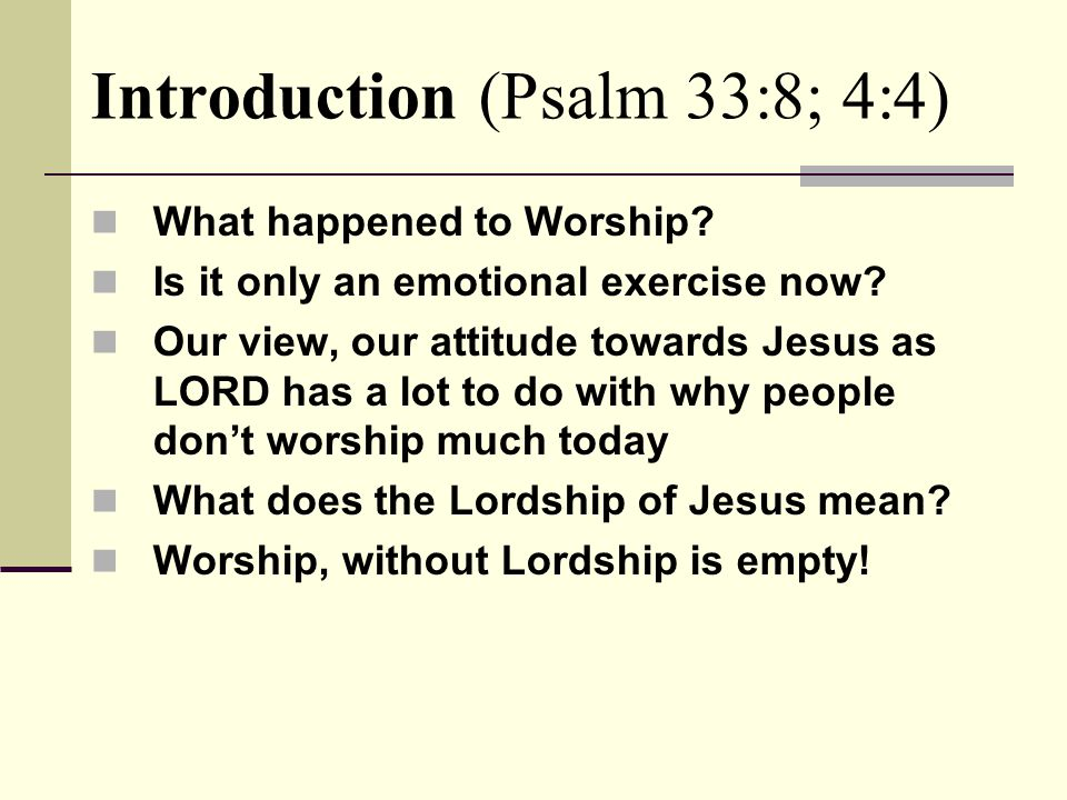 Introduction (Psalm 33:8; 4:4) What happened to Worship.