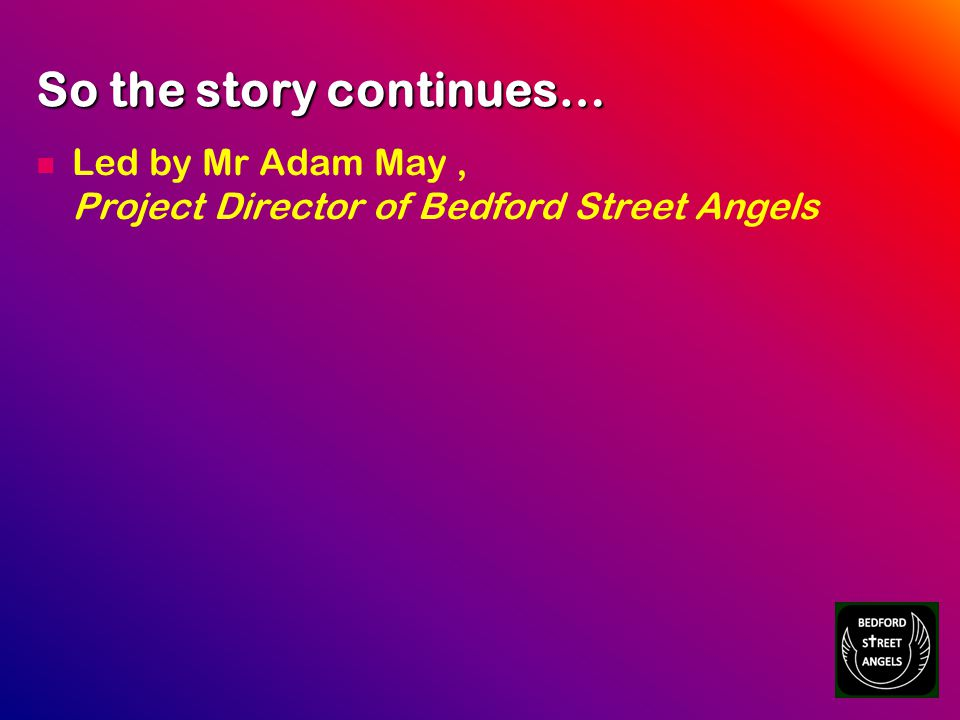 So the story continues… Led by Mr Adam May, Project Director of Bedford Street Angels