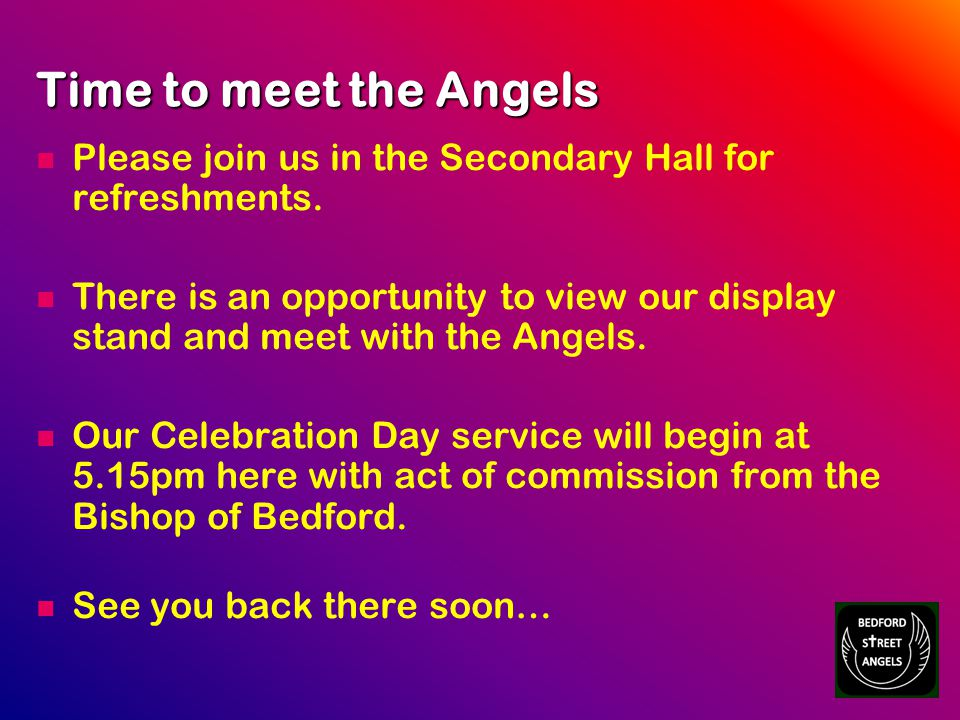 Time to meet the Angels Please join us in the Secondary Hall for refreshments.