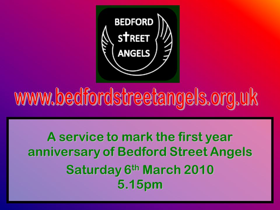 A service to mark the first year anniversary of Bedford Street Angels Saturday 6 th March 2010 5.15pm