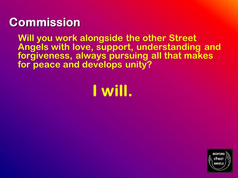 Commission Will you work alongside the other Street Angels with love, support, understanding and forgiveness, always pursuing all that makes for peace and develops unity.