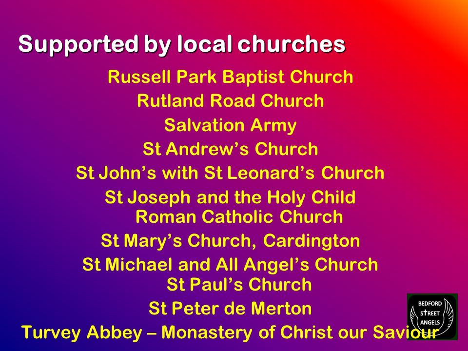 Russell Park Baptist Church Rutland Road Church Salvation Army St Andrew's Church St John's with St Leonard's Church St Joseph and the Holy Child Roman Catholic Church St Mary's Church, Cardington St Michael and All Angel's Church St Paul's Church St Peter de Merton Turvey Abbey – Monastery of Christ our Saviour Supported by local churches