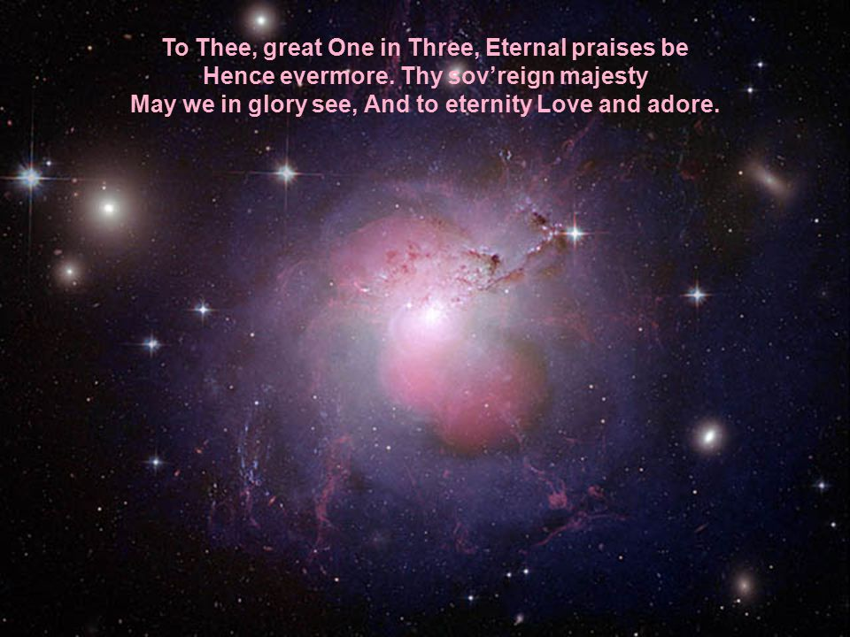 To Thee, great One in Three, Eternal praises be Hence evermore.