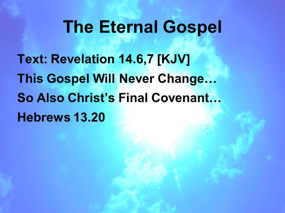 The Eternal Gospel Text: Revelation 14.6,7 [KJV] This Gospel Will Never Change… So Also Christ's Final Covenant… Hebrews 13.20