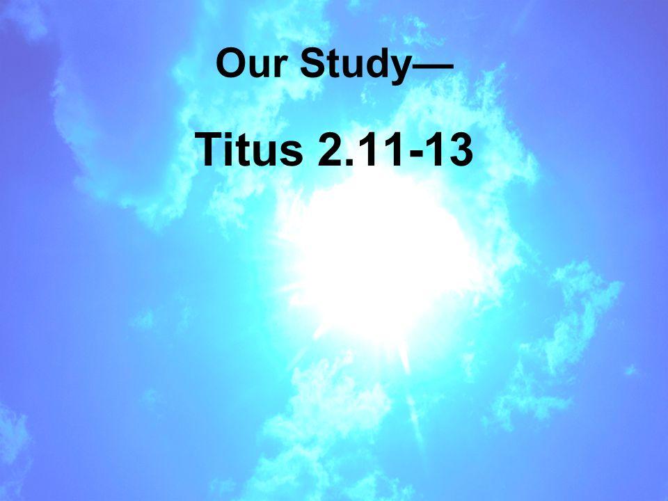Our Study— Titus 2.11-13