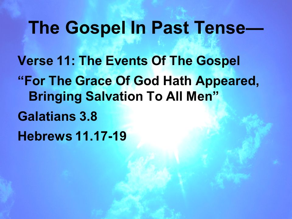 The Gospel In Past Tense— Verse 11: The Events Of The Gospel For The Grace Of God Hath Appeared, Bringing Salvation To All Men Galatians 3.8 Hebrews 11.17-19