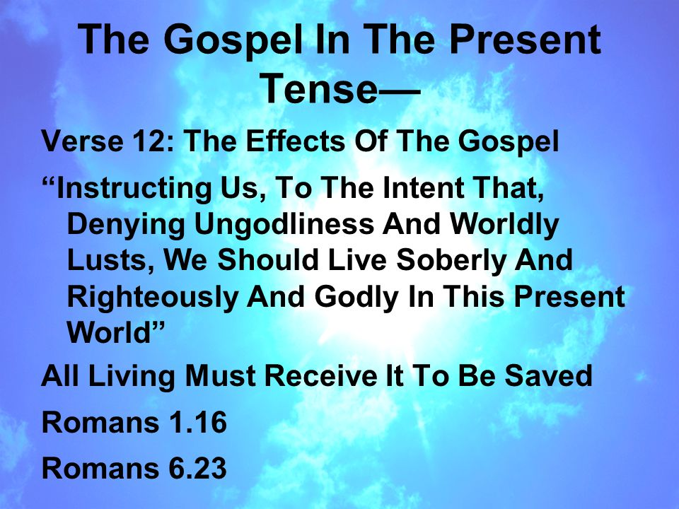 The Gospel In The Present Tense— Verse 12: The Effects Of The Gospel Instructing Us, To The Intent That, Denying Ungodliness And Worldly Lusts, We Should Live Soberly And Righteously And Godly In This Present World All Living Must Receive It To Be Saved Romans 1.16 Romans 6.23