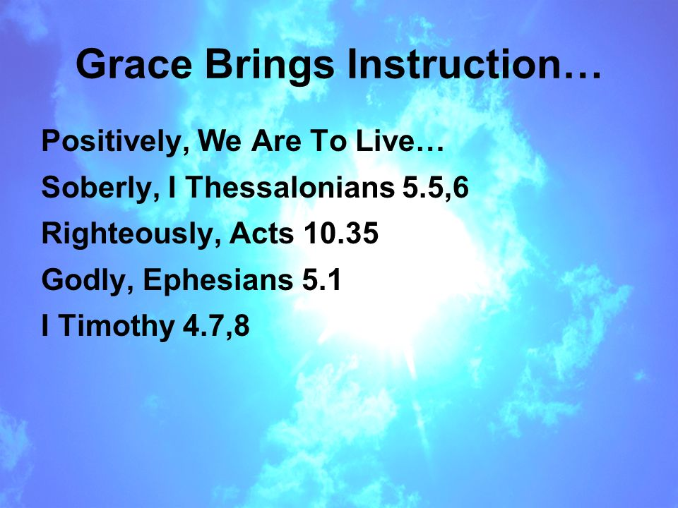 Grace Brings Instruction… Positively, We Are To Live… Soberly, I Thessalonians 5.5,6 Righteously, Acts 10.35 Godly, Ephesians 5.1 I Timothy 4.7,8
