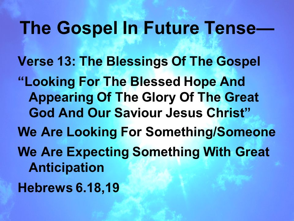 The Gospel In Future Tense— Verse 13: The Blessings Of The Gospel Looking For The Blessed Hope And Appearing Of The Glory Of The Great God And Our Saviour Jesus Christ We Are Looking For Something/Someone We Are Expecting Something With Great Anticipation Hebrews 6.18,19