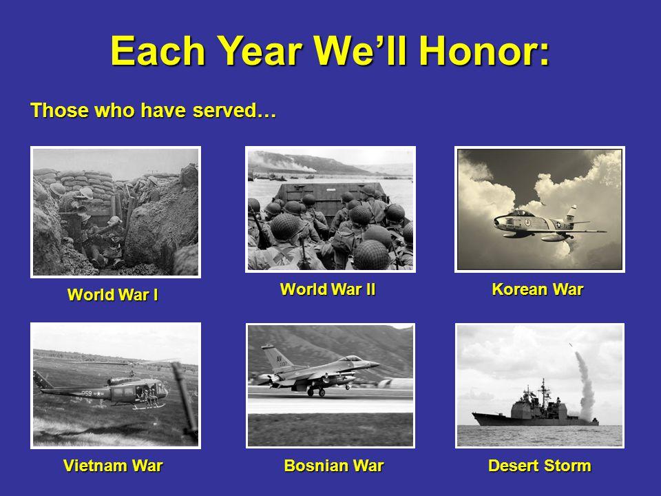 Each Year We'll Honor: Those who have served… Those who have served… World War I World War II Korean War Vietnam War Bosnian War Desert Storm