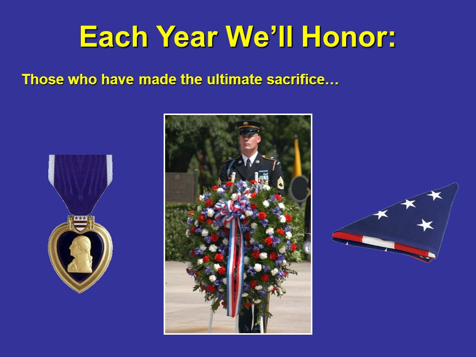 Each Year We'll Honor: Those who have made the ultimate sacrifice… Those who have made the ultimate sacrifice…