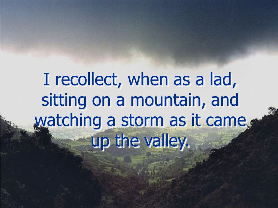 I recollect, when as a lad, sitting on a mountain, and watching a storm as it came up the valley.