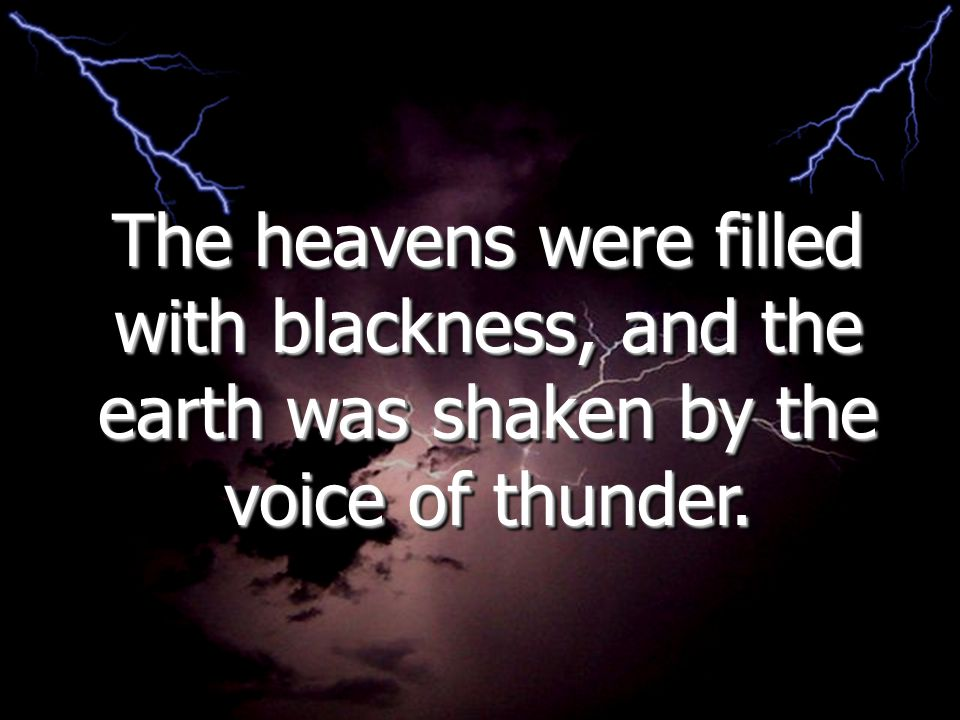 The heavens were filled with blackness, and the earth was shaken by the voice of thunder.