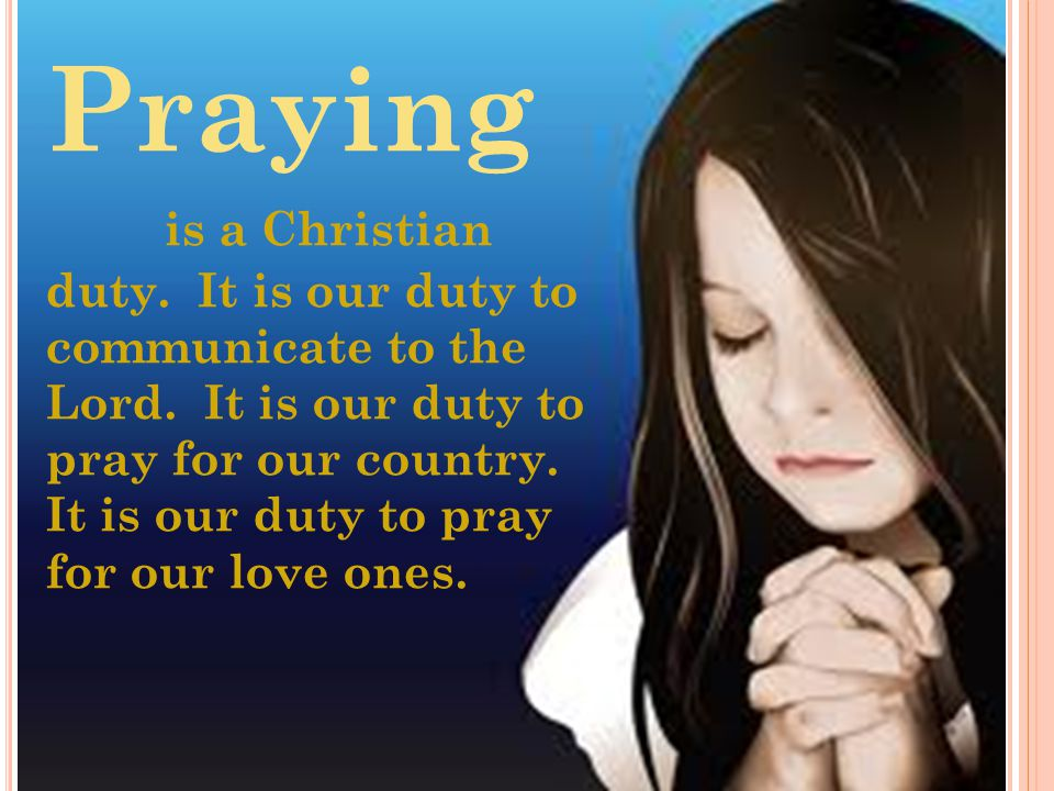 Praying is a Christian duty. It is our duty to communicate to the Lord.