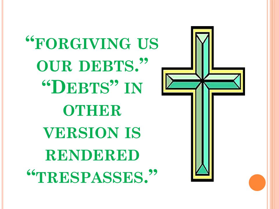 FORGIVING US OUR DEBTS. D EBTS IN OTHER VERSION IS RENDERED TRESPASSES.