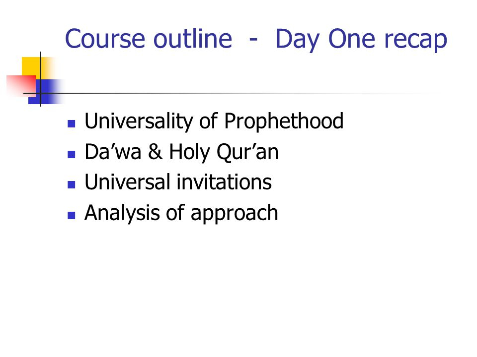 Course outline - Day One recap Universality of Prophethood Da'wa & Holy Qur'an Universal invitations Analysis of approach