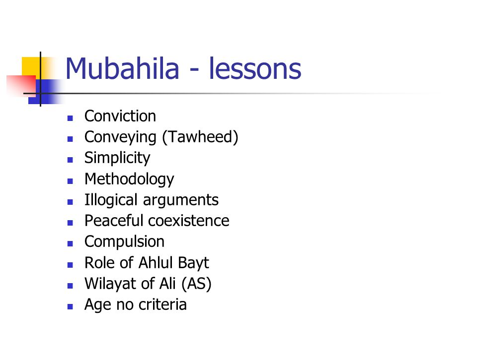 Mubahila - lessons Conviction Conveying (Tawheed) Simplicity Methodology Illogical arguments Peaceful coexistence Compulsion Role of Ahlul Bayt Wilayat of Ali (AS) Age no criteria