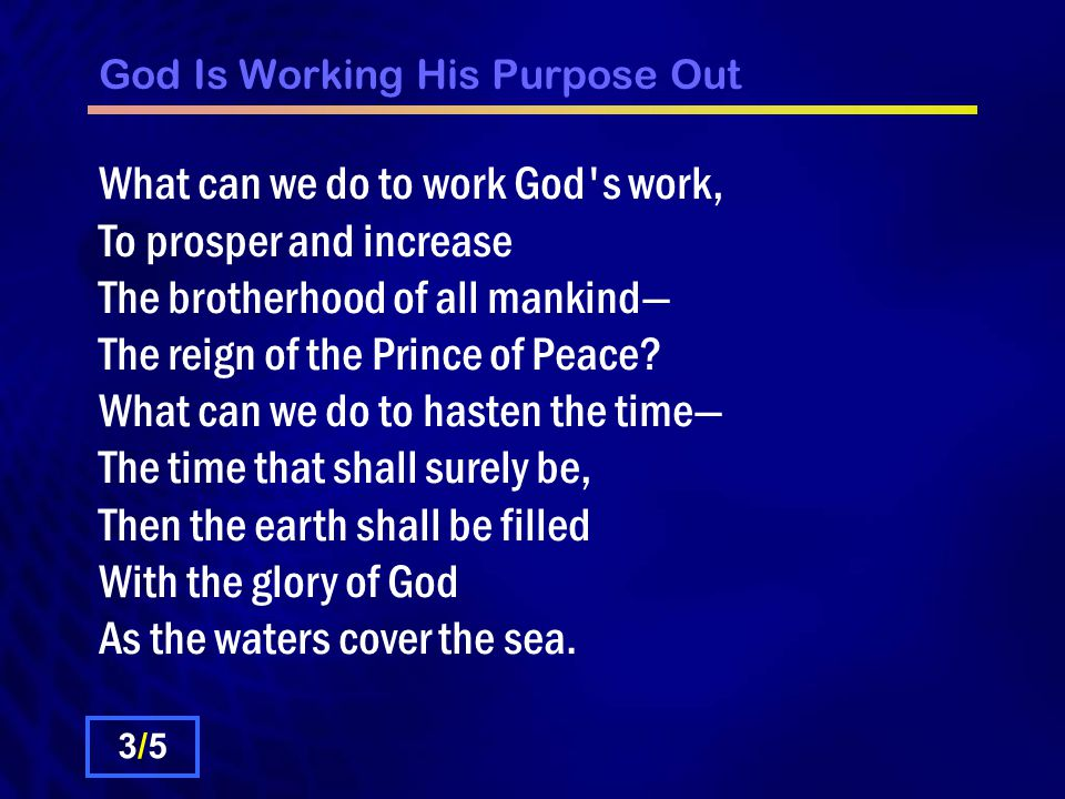 God Is Working His Purpose Out What can we do to work God s work, To prosper and increase The brotherhood of all mankind— The reign of the Prince of Peace.