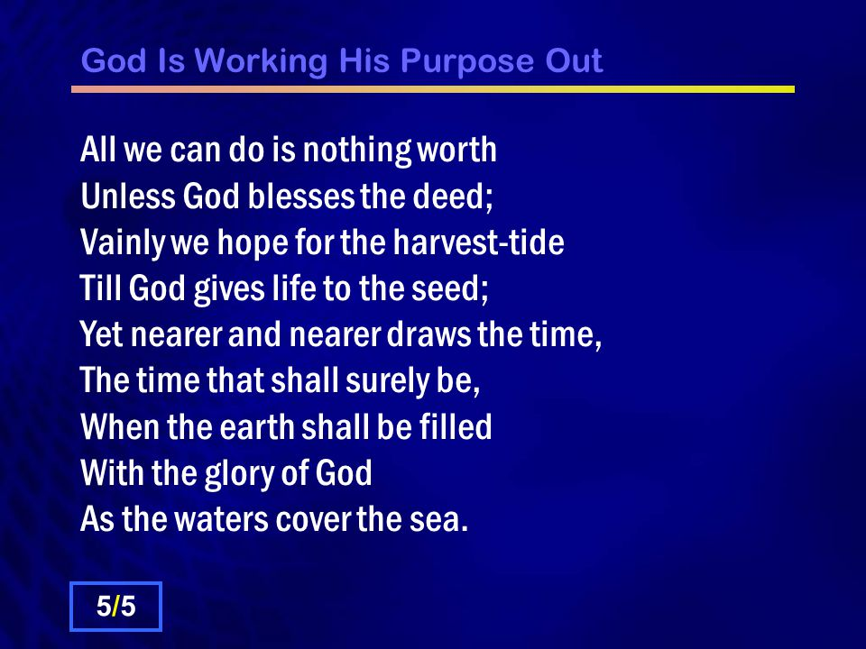 God Is Working His Purpose Out All we can do is nothing worth Unless God blesses the deed; Vainly we hope for the harvest-tide Till God gives life to the seed; Yet nearer and nearer draws the time, The time that shall surely be, When the earth shall be filled With the glory of God As the waters cover the sea.