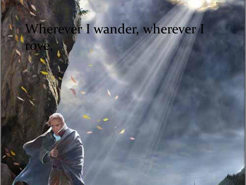 Wherever I wander, wherever I rove,
