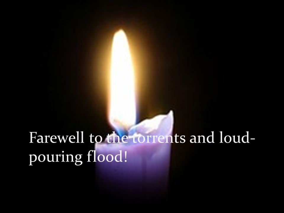 Farewell to the torrents and loud- pouring flood!