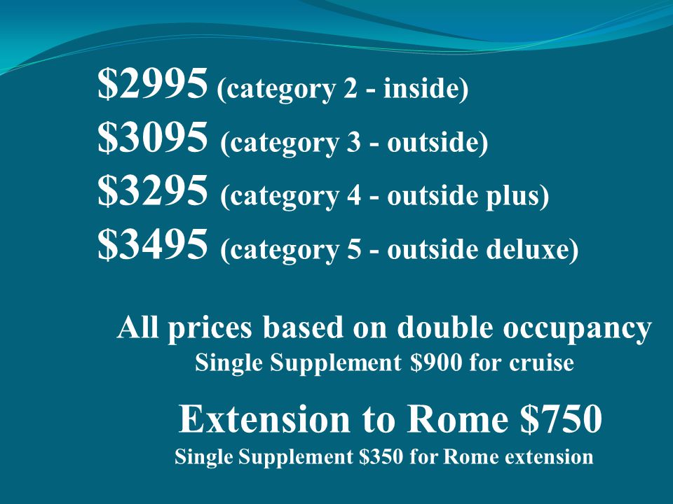 $2995 (category 2 - inside) $3095 (category 3 - outside) $3295 (category 4 - outside plus) $3495 (category 5 - outside deluxe) All prices based on double occupancy Single Supplement $900 for cruise Extension to Rome $750 Single Supplement $350 for Rome extension