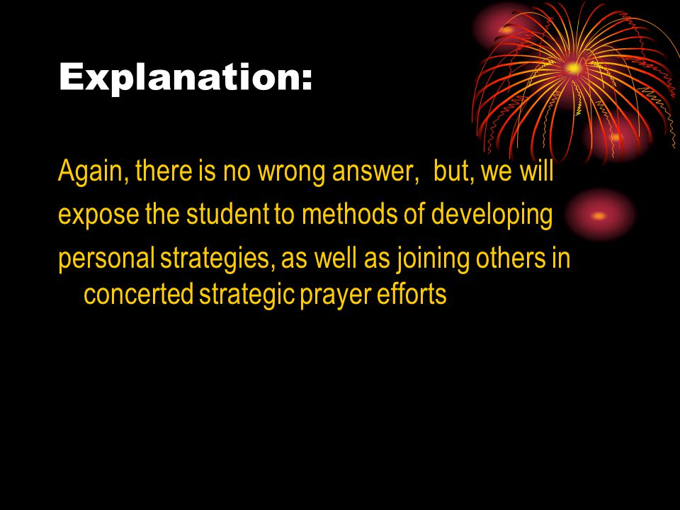 Explanation: Again, there is no wrong answer, but, we will expose the student to methods of developing personal strategies, as well as joining others in concerted strategic prayer efforts