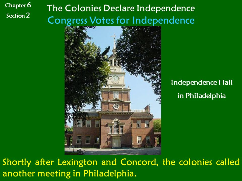 Chapter 6 Section 2 The Colonies Declare Independence Congress Votes for Independence Shortly after Lexington and Concord, the colonies called another meeting in Philadelphia.