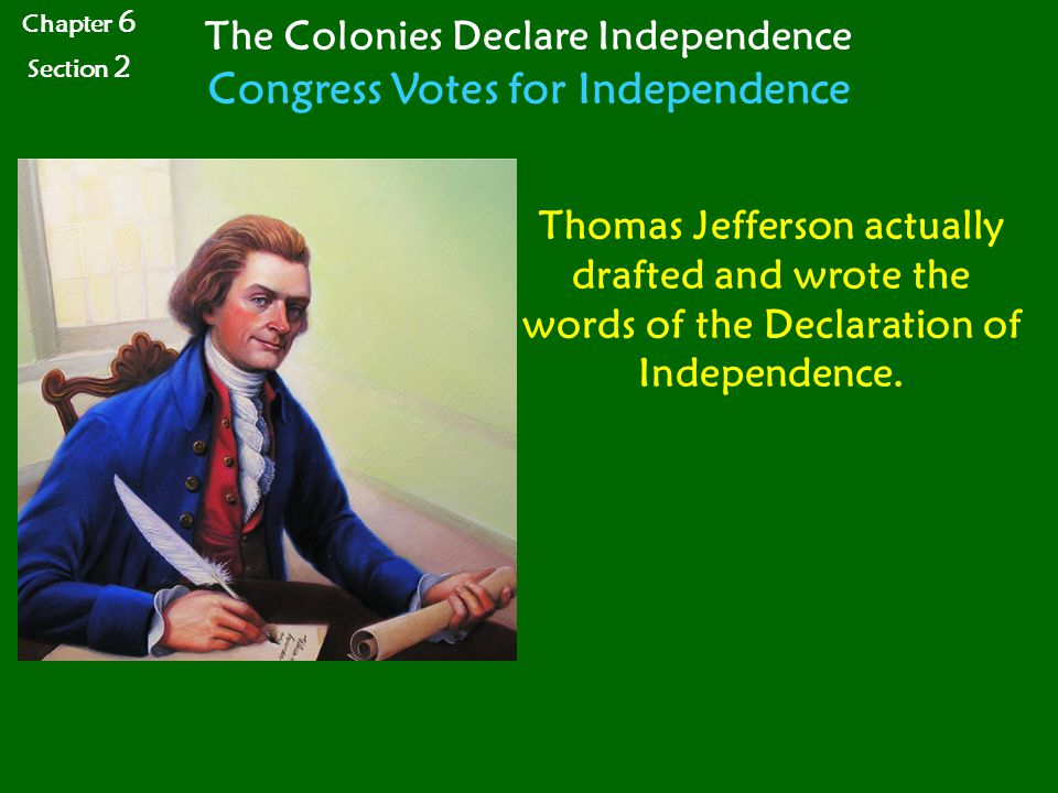 Chapter 6 Section 2 The Colonies Declare Independence Congress Votes for Independence Thomas Jefferson actually drafted and wrote the words of the Declaration of Independence.