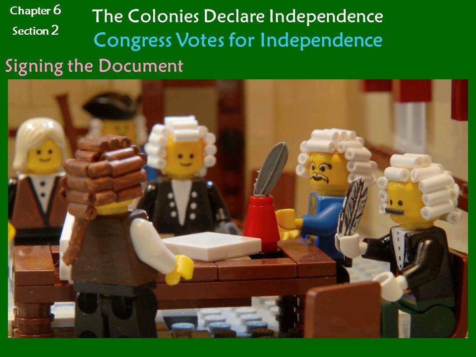Chapter 6 Section 2 The Colonies Declare Independence Congress Votes for Independence Signing the Document