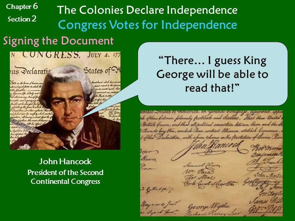 Chapter 6 Section 2 The Colonies Declare Independence Congress Votes for Independence Signing the Document John Hancock President of the Second Continental Congress There… I guess King George will be able to read that!