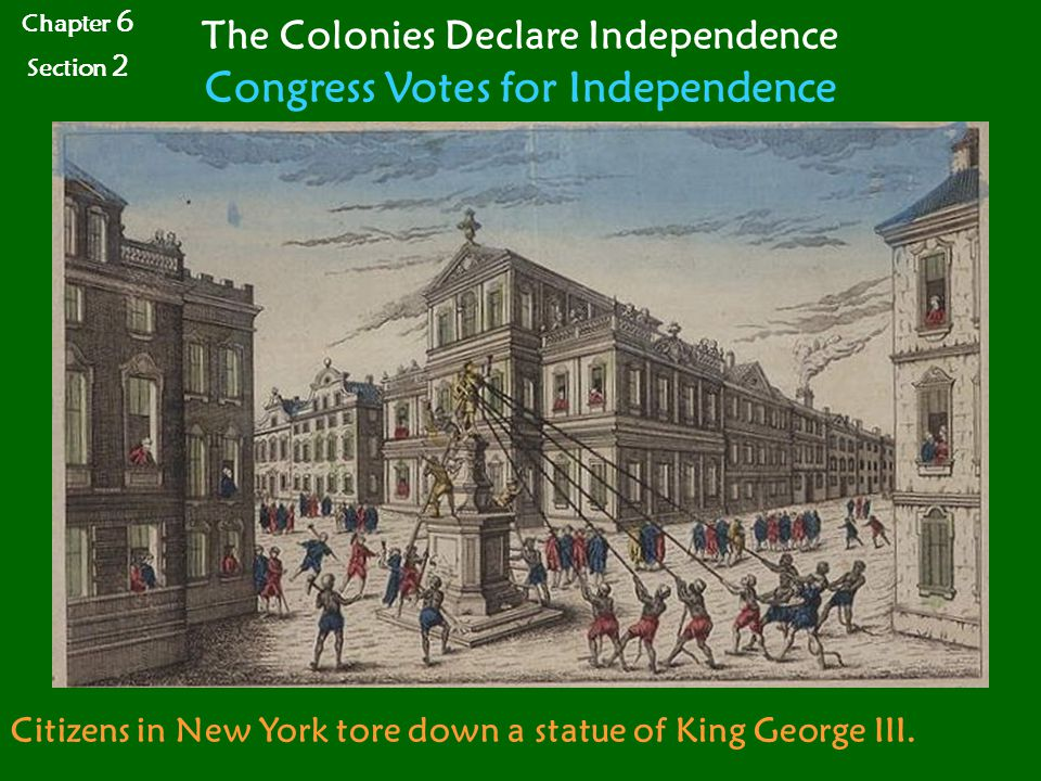 Chapter 6 Section 2 The Colonies Declare Independence Congress Votes for Independence Citizens in New York tore down a statue of King George III.