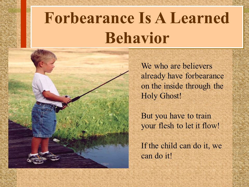 Forbearance Is A Learned Behavior We who are believers already have forbearance on the inside through the Holy Ghost.