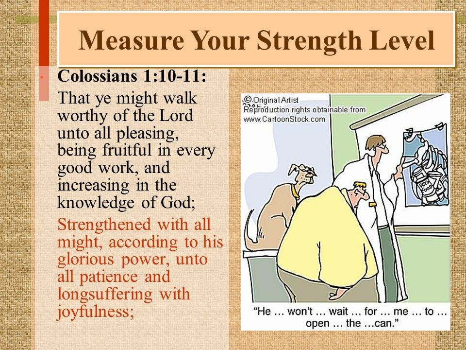 Colossians 1:10-11: That ye might walk worthy of the Lord unto all pleasing, being fruitful in every good work, and increasing in the knowledge of God; Strengthened with all might, according to his glorious power, unto all patience and longsuffering with joyfulness; Measure Your Strength Level
