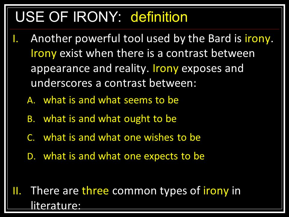 USE OF IRONY:definition I. Another powerful tool used by the Bard is irony.