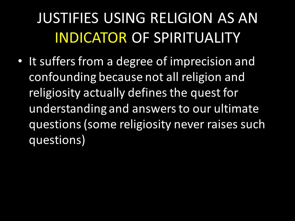 JUSTIFIES USING RELIGION AS AN INDICATOR OF SPIRITUALITY It suffers from a degree of imprecision and confounding because not all religion and religiosity actually defines the quest for understanding and answers to our ultimate questions (some religiosity never raises such questions)