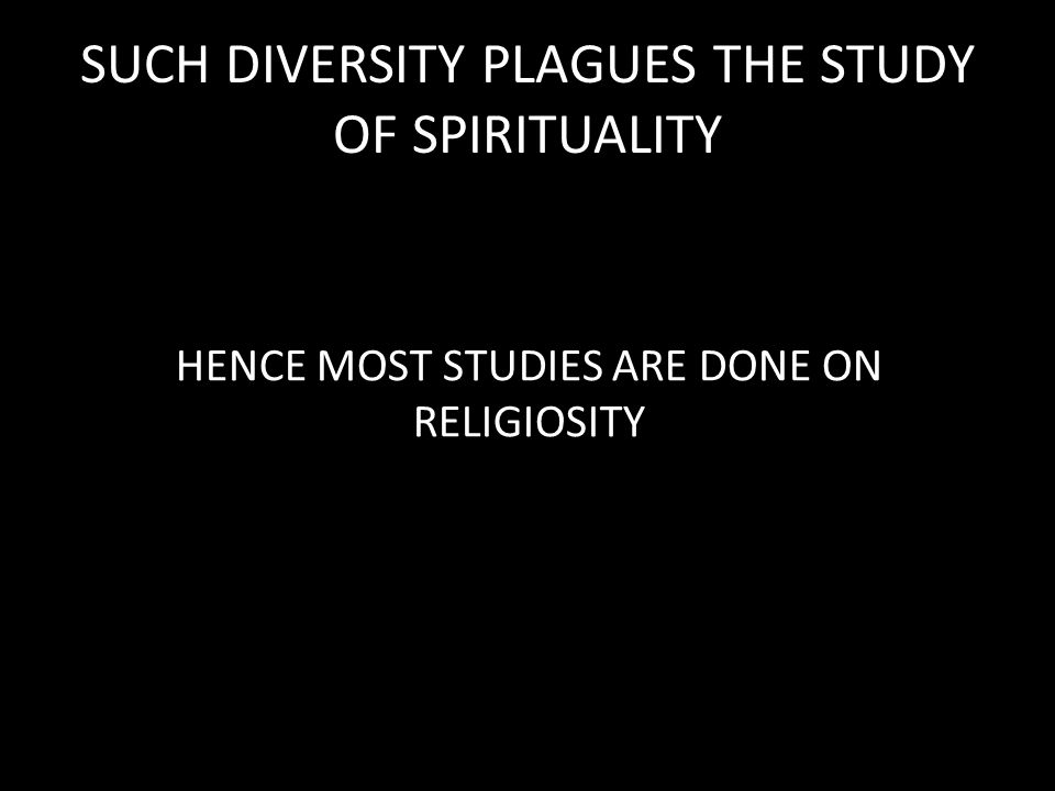 SUCH DIVERSITY PLAGUES THE STUDY OF SPIRITUALITY HENCE MOST STUDIES ARE DONE ON RELIGIOSITY