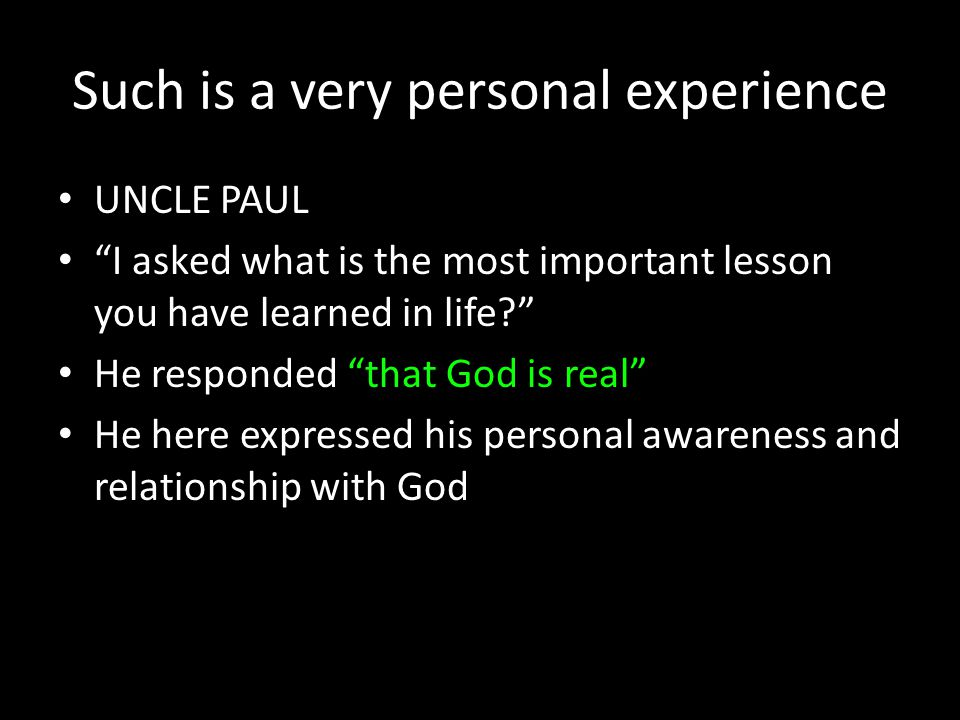 Such is a very personal experience UNCLE PAUL I asked what is the most important lesson you have learned in life He responded that God is real He here expressed his personal awareness and relationship with God