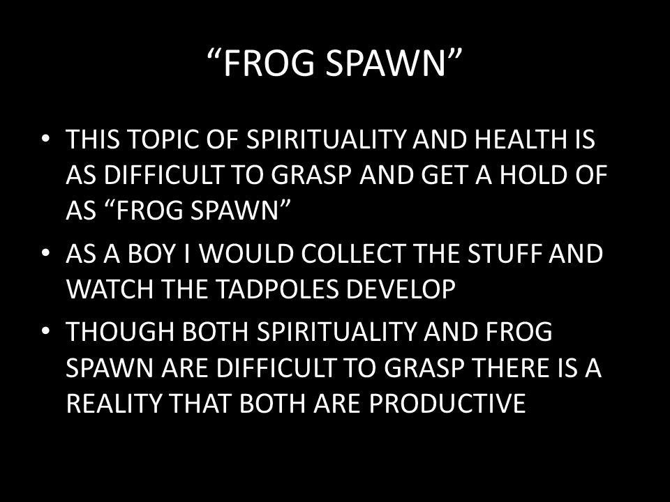 """FROG SPAWN"" THIS TOPIC OF SPIRITUALITY AND HEALTH IS AS DIFFICULT TO GRASP AND GET A HOLD OF AS ""FROG SPAWN"" AS A BOY I WOULD COLLECT THE STUFF AND W"